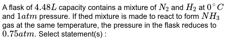 A flask of `4.48 L` capacity contains a mixture of `N_(2)` and `H_(2)` at `0^(@)C` and `1 atm` pressure. If thed mixture is made to react to form `NH_(3)` gas at the same temperature, the pressure in the flask reduces to `0.75 atm`. Select statement(s) :