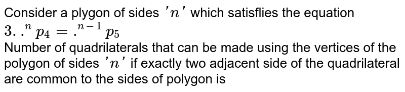 Consider a plygon of sides `'n'` which satisflies the equation `3. .^(n)p_(4) = .^(n-1)p_(5)` <br> Number of quadrilaterals that can be made using the vertices of the polygon of sides `'n'` if exactly two adjacent side of the quadrilateral are common to the sides of polygon is