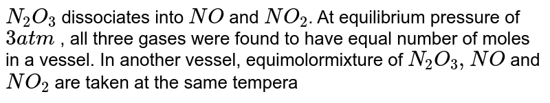 `N_(2)O_(3)` dissociates into `NO` and `NO_(2)`. At equilibrium pressure of `3 atm` , all  three gases were found to have equal number of moles in a vessel. In another vessel, equimolormixture of `N_(2)O_(3), NO` and `NO_(2)` are taken at the same temperature but at an initial pressure of `9 atm` then find the partial pressure of `NO_(2)` (in `atm`) at equilibrium in second vessel! <br> `N_(2)O_(3)(g) hArr NO(g) + NO_(2) (g)`