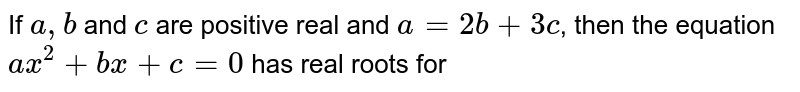 If `a, b` and `c` are positive real and `a = 2b + 3c`, then the equation `ax^(2) + bx + c = 0` has real roots for