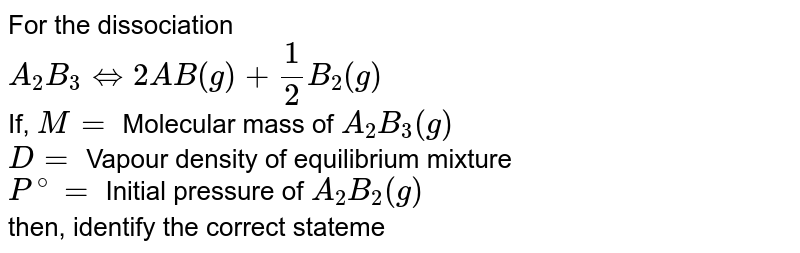 For the dissociation <br> `A_(2)B_(3)hArr2AB(g) + (1)/(2)B_(2)(g)` <br> If, `M =` Molecular mass of `A_(2)B_(3)(g)` <br> `D =` Vapour density of equilibrium mixture <br> `P^(@) =` Initial pressure of `A_(2)B_(2)(g)` <br> then, identify the correct statement(s) :