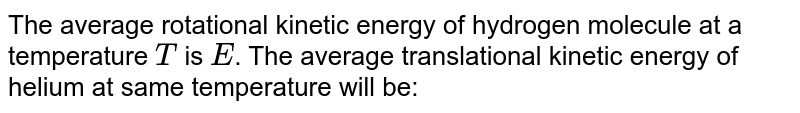 The average rotational kinetic energy of hydrogen molecule at a temperature `T` is `E`. The average translational kinetic energy of helium at same temperature will be: