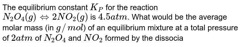 The equilibrium constant `K_(P)` for the reaction `N_(2)O_(4)(g) hArr 2NO_(2)(g)` is `4.5 atm`. What would be the average molar mass (in `g//mol`) of an equilibrium mixture at a total pressure of `2 atm` of `N_(2)O_(4)` and `NO_(2)` formed by the dissociation of pure `N_(2)O_(4)` ?
