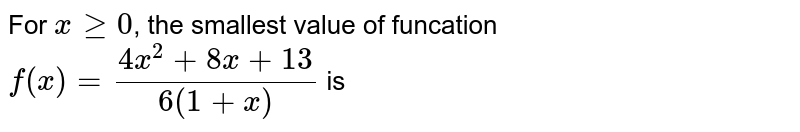 For `x ge 0`, the smallest value of funcation <br> `f(x) = (4x^(2) + 8x + 13)/(6(1 + x))` is