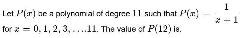 """Let `P(x)` be a polynomial of degree `11` such that `P(x) = (1)/(x + 1)` for `x = 0, 1, 2, 3,""""….""""11`. The value of `P(12)` is."""