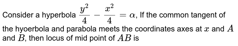 Consider a hyperbola `(y^(2))/(4)-(x^(2))/(4) = alpha`, If the common tangent of the hyoerbola and parabola meets the coordinates axes at `x` and `A` and `B`, then locus of mid point of `AB` is