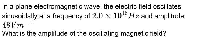 In a plane electromagnetic wave, the electric field oscillates sinusoidally at a frequency of `2.0xx10^(16)Hz` and amplitude `48Vm^(-1)` <br> What is the amplitude of the oscillating magnetic field?