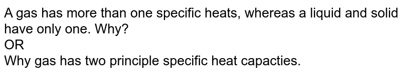 A gas has more than one specific heats, whereas a liquid and solid have only one. Why? <br> OR <br> Why gas has two principle specific heat capacties.