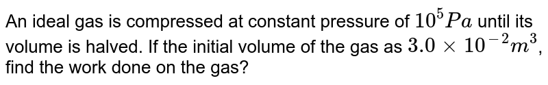 An ideal gas is compressed at constant pressure of `10^(5)Pa` until its volume is halved. If the initial volume of the gas as `3.0 xx 10^(-2)m^(3)`, find the work done on the gas?