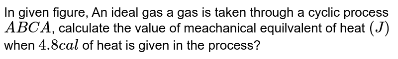 """In given figure, An ideal gas a gas is taken through a cyclic process `ABCA`, calculate the value of meachanical equilvalent of heat `(J)` when `4.8cal` of heat is given in the process? <br> <img src=""""https://d10lpgp6xz60nq.cloudfront.net/physics_images/RES_HAT_PHY_XI_C01_E01_072_Q01.png"""" width=""""80%"""">"""