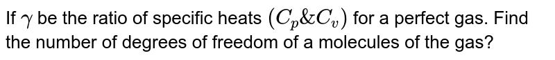 If `gamma` be the ratio of specific heats `(C_(p) & C_(v))` for a perfect gas. Find the number of degrees of freedom of a molecules of the gas?