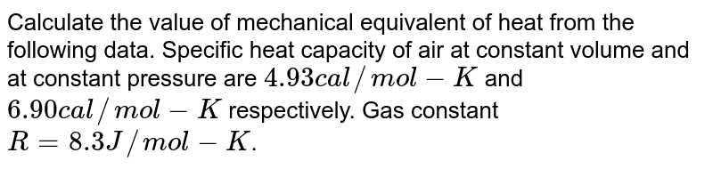 Calculate the value of mechanical equivalent of heat from the following data. Specific heat capacity of air at constant volume and at constant pressure are `4.93 cal//mol-K` and `6.90 cal//mol-K` respectively. Gas constant `R = 8.3 J//mol-K`.