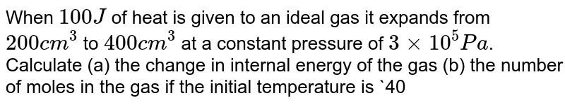 When `100J` of heat is given to an ideal gas it expands from `200cm^(3)` to `400cm^(3)` at a constant pressure of `3 xx 10^(5) Pa`. Calculate (a) the change in internal energy of the gas (b) the number of moles in the gas if the initial temperature is `400K`, (c ) the molar heat capacity `C_(p)` at constant pressure and (d) the molar heat capacity `C_(v)` at constant volume. `[R = (25)/(3)J//mol-K]`