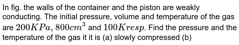 """In fig. the walls of the container and the piston are weakly conducting. The initial pressure, volume and temperature of the gas are `200KPa, 800 cm^(3)` and `100 K resp`. Find the pressure and the temperature of the gas it it is (a) slowly compressed (b) suddenly compressed to `200 cm^(3) (gamma = 1.5)`. <br> <img src=""""https://d10lpgp6xz60nq.cloudfront.net/physics_images/RES_HAT_PHY_XI_C01_E01_090_Q01.png"""" width=""""80%"""">"""