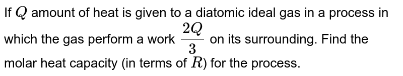 If `Q` amount of heat is given to a diatomic ideal gas in a process in which the gas perform a work `(2Q)/(3)` on its surrounding. Find the molar heat capacity (in terms of `R`) for the process.