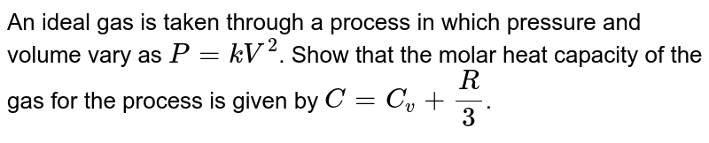 An ideal gas is taken through a process in which pressure and volume vary as `P = kV^(2)`. Show that the molar heat capacity of the gas for the process is given by `C = C_(v) +(R )/(3)`.
