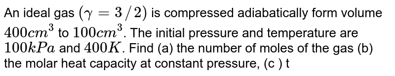 An ideal gas `(gamma=3//2)` is compressed adiabatically form volume `400cm^(3)` to `100cm^(3)`. The initial pressure and temperature are `100 kPa` and `400K`. Find (a) the number of moles of the gas (b) the molar heat capacity at constant pressure, (c ) the final pressure and temperature, (d) the work done by the gas in the process and (e) the change in internal energy of the gas.`(R = (25)/(3)J//mol-k)`