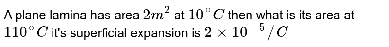 A plane lamina has area `2m^(2)` at `10^(@)C` then what is its area at `110^(@)C` it's superficial expansion is `2 xx 10^(-5)//C`