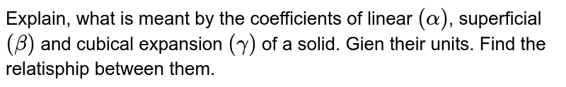 Explain, what is meant by the coefficients of linear `(alpha)`, superficial `(beta)` and cubical expansion `(gamma)` of a solid. Gien their units. Find the relatisphip  between them.