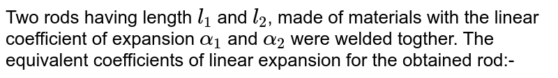 """Two rods having length `l_(1)` and `l_(2)`, made of materials with the linear coefficient of expansion `alpha_(1)` and `alpha_(2)` were welded togther. The equivalent coefficients of linear expansion for the obtained rod:- <br> <img src=""""https://d10lpgp6xz60nq.cloudfront.net/physics_images/RES_HAT_PHY_XI_C02_E01_048_Q01.png"""" width=""""80%"""">"""