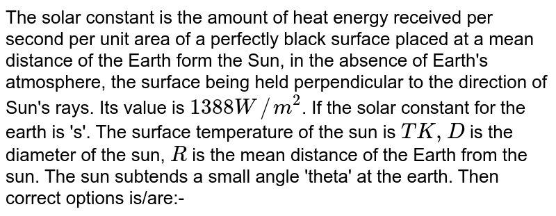 The solar constant is the amount of heat energy received per second per unit area of a perfectly black surface placed at a mean distance of the Earth form the Sun, in the absence of Earth's atmosphere, the surface being held perpendicular to the direction of Sun's rays. Its value is `1388 W//m^(2)`. If the solar constant for the earth is 's'. The surface temperature of the sun is `TK,D` is the diameter of the sun, `R` is the mean distance of the Earth from the sun. The sun subtends a small angle 'theta' at the earth. Then correct options is/are:-