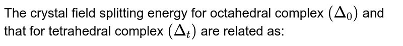 The crystal field splitting energy for octahedral complex `(Delta_(0))` and that for tetrahedral complex `(Delta_(t))` are related as: