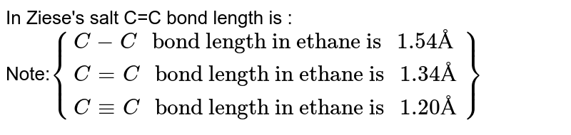 """In Ziese's salt C=C bond length is : <br> Note:`{{:(C-C"""" bond length in ethane is """" 1.54"""