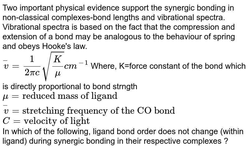 """Two important physical evidence support the synergic bonding in non-classical complexes-bond lengths and vibrational spectra. Vibrational spectra is based on the fact that the compression and extension of a bond may be analogous to the behaviour of spring and obeys Hooke's law. <br> `overset(-)v=(1)/(2pic) sqrt((K)/(mu))cm^(-1)` Where, K=force constant of the bond which is directly proportional to bond strngth <br> `mu=""""reduced mass of ligand""""` <br> `overset(-)v=""""stretching frequency of the CO bond""""` <br> `C=""""velocity of light""""` <br> In which of the following, ligand bond order does not change (within ligand) during synergic bonding in their respective complexes ?"""