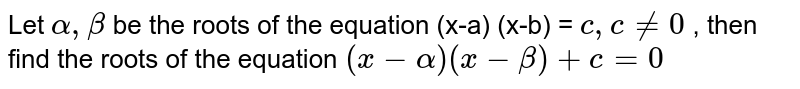 Let ` alpha , beta` be the roots of the equation  (x-a) (x-b)  = ` c , cne 0` , then find the roots  of the equation ` (x - alpha) (x -beta) + c = 0`