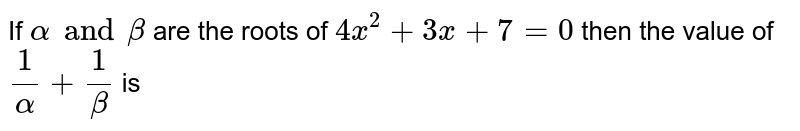If ` alpha and beta` are the roots of ` 4x^(2) + 3x +7 =0` then the value of  ` 1/alpha + 1/beta` is