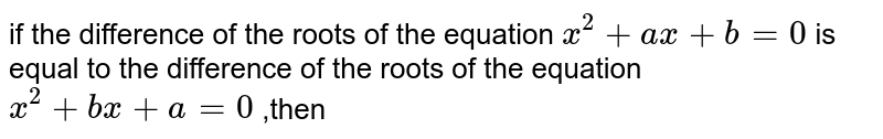 if the difference of the roots of the equation ` x^(2)+ ax +b=0` is equal to the difference of the roots of the equation ` x^(2) +bx +a =0` ,then