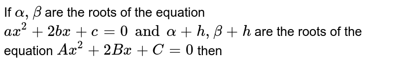 If ` alpha, beta` are the roots of the equation ` ax^(2) +2bx +c =0 and alpha +h, beta + h` are the roots of the equation  ` Ax^(2) +2Bx + C=0` then