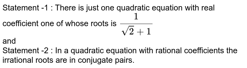 Statement -1 : There is just one quadratic equation with real coefficient one of whose roots is ` 1/(sqrt2 +1)` <br> and <br> Statement -2 : In a quadratic equation with rational coefficients the irrational  roots are in conjugate pairs.