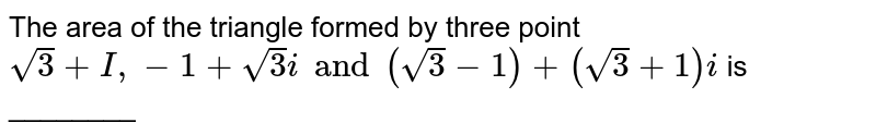 The area of the triangle formed by three point ` sqrt3 +I, -1+sqrt3i and (sqrt3-1) +(sqrt3+1)i` is ________