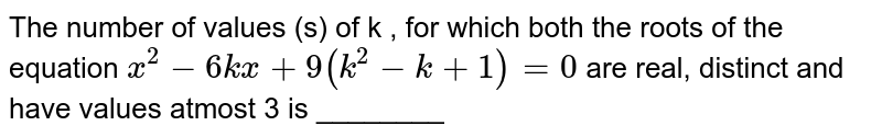 The number of values (s) of k , for which both the roots of the equation ` x^(2) -6kx + 9(k^(2)-k+1)=0` are real, distinct and have values atmost 3 is ________