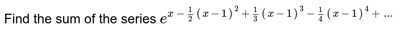Find the sum of the series `e^(x-(1)/(2)(x -1)^(2) + (1)/(3) (x -1)^(3) - (1)/(4) (x -1)^(4) + ...`