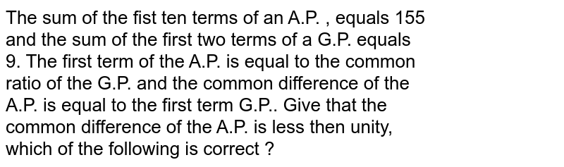 The sum of the fist ten terms of an A.P. , equals 155<br> and the sum of the first two terms of a G.P. equals <br> 9. The first term of the A.P. is equal to the common <br> ratio of the G.P. and the common difference of the <br> A.P. is equal to the first term G.P.. Give that the <br> common difference of the A.P. is less then unity, <br> which of the following is correct ?