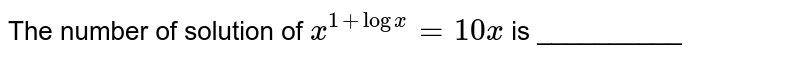 The number of solution of ` x^( 1 + logx) = 10 x ` is __________