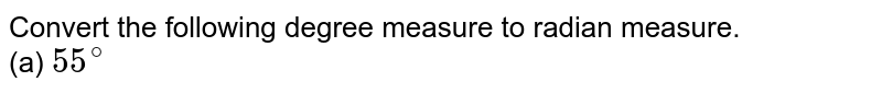 Convert the following degree measure to radian measure. <br> (a) `55^(@)`, (b) `125^(@), 30^(')`, ( c) `-40^(@) 20'`