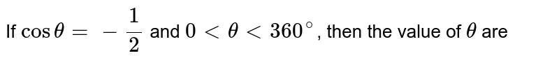If `costheta =-1/2` and `0 lt theta lt 360^(@)`, then the value of `theta` are