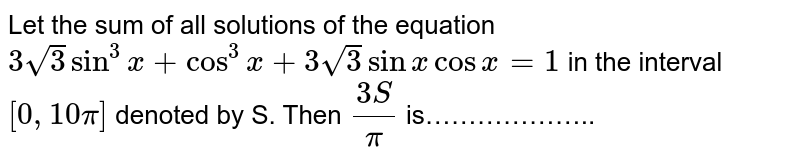 Let the sum of all solutions of the equation `3sqrt(3) sin^(3)x  + cos^(3)x + 3sqrt(3) sinx cosx=1` in the interval `[0,10pi]` denoted by S. Then `(3S)/pi` is………………..