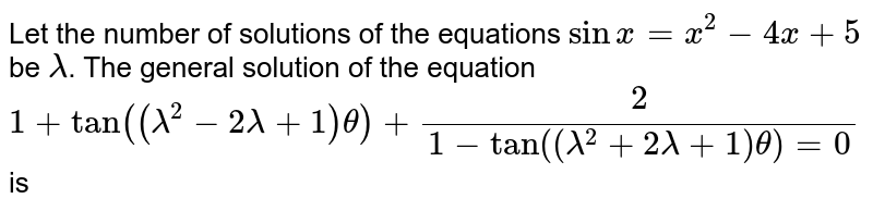 Let the number of solutions of the equations `sinx =x^(2) - 4x +5` be `lambda`. The general solution of the equation <br> `1+tan((lambda^(2) - 2lambda + 1)theta) + 2/(1-tan((lambda^(2) + 2lambda+1)theta)=0` is