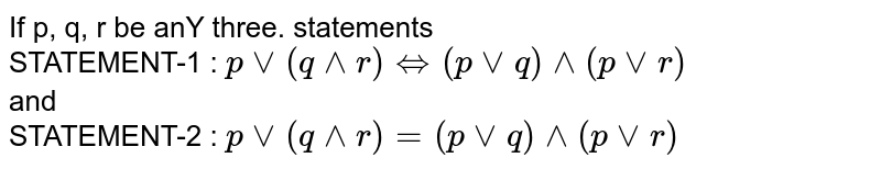 If p, q, r be anY three. statements <br> STATEMENT-1 : `pvv(q^^r)hArr(pvvq)^^(pvvr)`  <br> and <br> STATEMENT-2 : `pvv(q^^r)=(pvvq)^^(pvvr)`