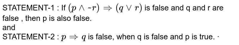 STATEMENT-1 : If `(p^^~r)rArr(qvvr)` is false and q and r are false , then p is  also false. <br> and  <br>  STATEMENT-2 : `p rArr q`  is false, when q is false and p is true.