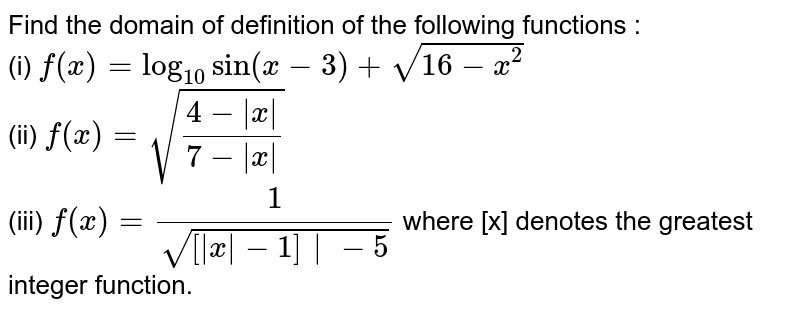 Find the domain of definition of the following functions : <br> (i) `f(x) = log_(10) sin (x-3) + sqrt(16 - x^(2))` <br> (ii) `f(x) = sqrt((4- |x|)/(7-|x|))` <br>  (iii) `f(x) = (1)/(sqrt([|x|-1]|-5))` where [x] denotes the greatest integer function.