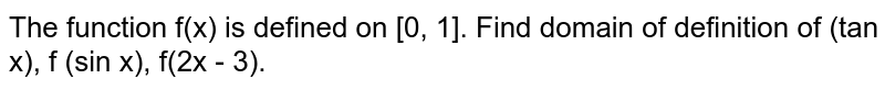 The function f(x) is defined on [0, 1]. Find domain of definition of (tan x), f (sin x), f(2x - 3).