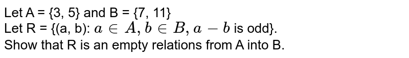Let A  = {3, 5} and B = {7, 11}  <br> Let R = {(a, b): `a in A, b in B , a - b` is odd}. <br> Show that R is an empty relations from A into B.