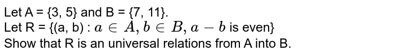 Let A = {3, 5} and B = {7, 11}. <br>  Let R = {(a, b) : ` a in A, b in B, a-b` is even} <br> Show that R is an universal relations from A into B.