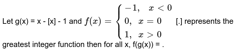"""Let g(x) = x - [x] - 1 and `f(x) = {{:(-1"""",  """" x lt 0),(0"""", """"x =0),(1"""", """" x gt 0):}` [.] represents the greatest integer function then for all x, f(g(x)) = ."""