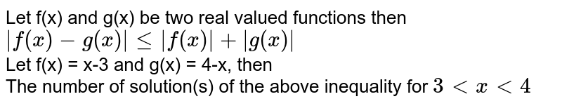 Let f(x) and g(x) be two real valued functions then ` f(x) - g(x)  le  f(x)  +  g(x) ` <br> Let f(x) = x-3 and g(x) = 4-x, then  <br> The number of solution(s) of the above inequality for `3 lt x lt 4`